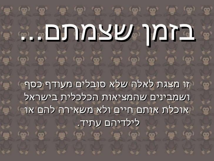 בזמן שצמתם...זו מצגת לאלה שלא סובלים מעודף כסףושמבינים שהמציאות הכלכלית בישראלאוכלת אותם חיים ולא משאירה להם או   ...