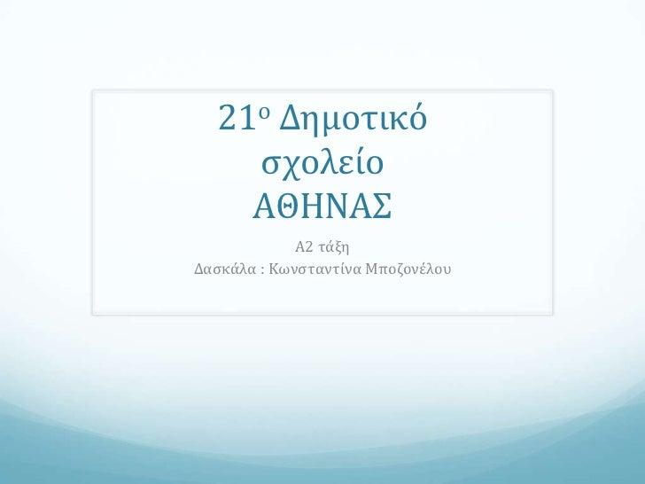 21ο Δημοτικό    ςχολείο    ΑΘΗΝΑΣ             Α2 τάξηΔαςκάλα : Κωνςταντίνα Μποζονέλου