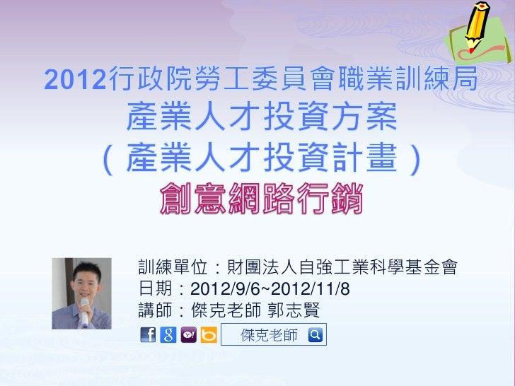 訓練單位:財團法人自強工業科學基金會日期:2012/9/6~2012/11/8講師:傑克老師 郭志賢      傑克老師