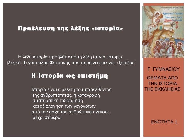 Προέλευση της λέξης «ιστορία»      Η λέξη ιστορία προήλθε από τη λέξη ίστωρ, ιστορώ.(λεξικό: Τεγόπουλος-Φυτράκης που σημαί...