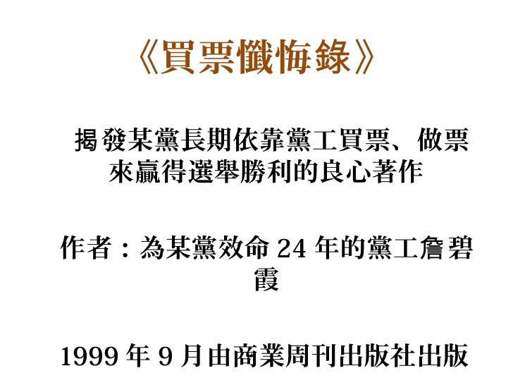《買票懺悔錄 》揭 發某黨長期依靠黨工買票、做票  來贏得選舉勝利的良心著作作者:為某黨效命 24 年的黨工詹 碧       霞1999 年 9 月由商業周刊出版社出版