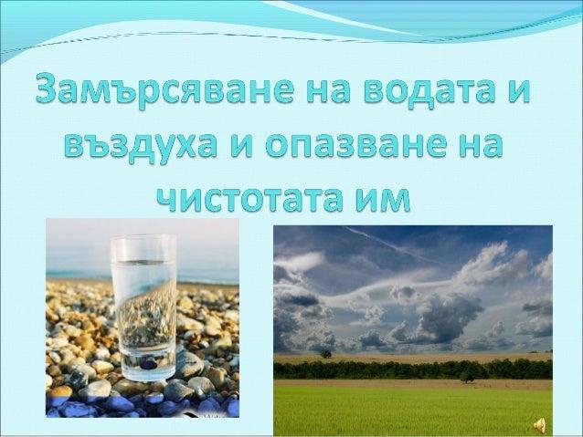 Човекът, животните и растенията  не могат да съществуват без         въздух и вода.