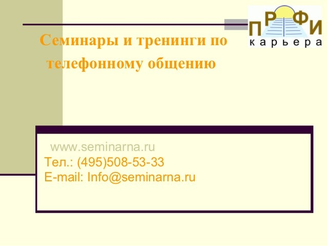 Семинары и тренинги по телефонному общению www.seminarna.ruТел.: (495)508-53-33E-mail: Info@seminarna.ru