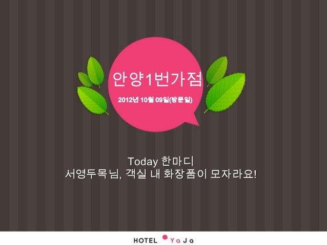 안양1번가점      2012년 10월 09일(방문일)       Today 한마디서영두목님, 객실 내 화장품이 모자라요!