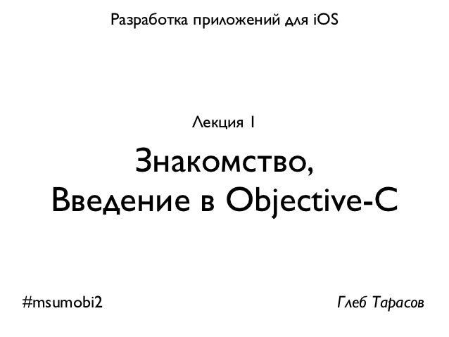 Разработка приложений для iOS                      Лекция 1        Знакомство,   Введение в Objective-C#msumobi2          ...