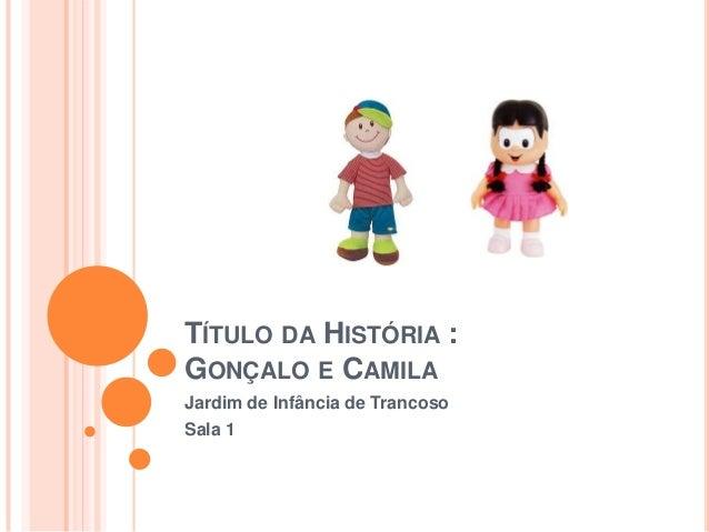 TÍTULO DA HISTÓRIA :GONÇALO E CAMILAJardim de Infância de TrancosoSala 1