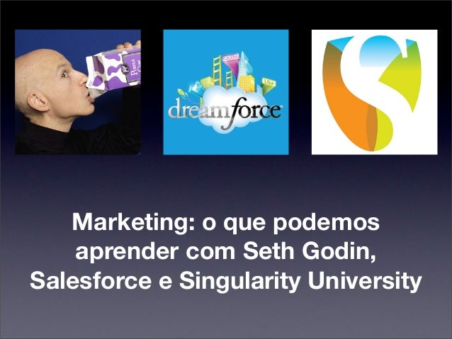 Marketing: o que podemos    aprender com Seth Godin,Salesforce e Singularity University