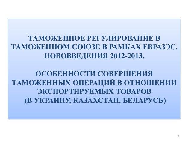 ТАМОЖЕННОЕ РЕГУЛИРОВАНИЕ ВТАМОЖЕННОМ СОЮЗЕ В РАМКАХ ЕВРАЗЭС.      НОВОВВЕДЕНИЯ 2012-2013.     ОСОБЕННОСТИ СОВЕРШЕНИЯТАМОЖЕ...