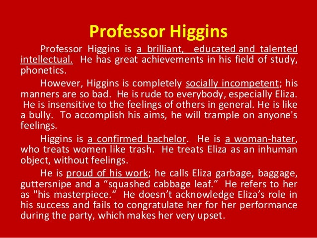 character analysis of higgins in pygmalion Professor higgins is seen throughout pygmalion as a very rude man while one  may expect a well educated man, such as higgins, to be a gentleman, he is far.
