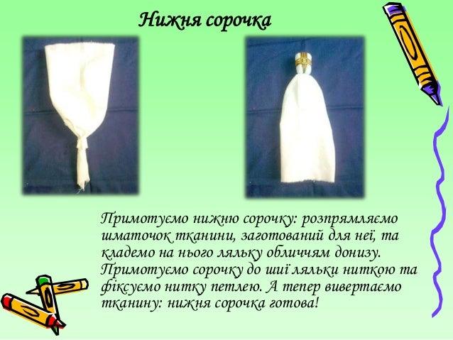 Нижня сорочкаПримотуємо нижню сорочку: розпрямляємошматочок тканини, заготований для неї, такладемо на нього ляльку обличч...