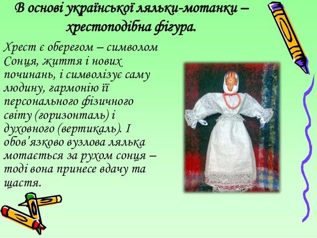 В основі української ляльки-мотанки –          хрестоподібна фігура.Хрест є оберегом – символомСонця, життя і новихпочинан...