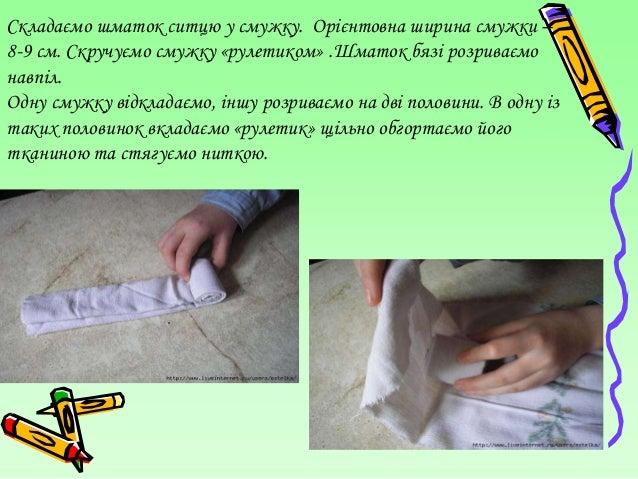 Складаємо шматок ситцю у смужку. Орієнтовна ширина смужки –8-9 см. Скручуємо смужку «рулетиком» .Шматок бязі розриваємонав...