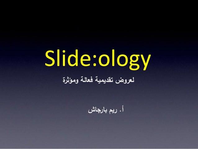 Slide:ology ة لعروض تقديمية فعالة ومؤثر         أ. ريم بارجاش