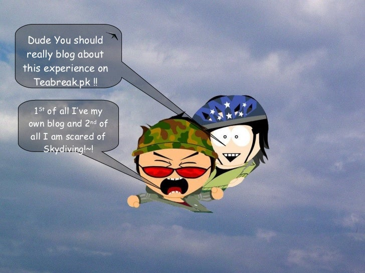 1 St  of all I've my own blog and 2 nd  of all I am scared of Skydiving!~! Dude You should really blog about this experien...