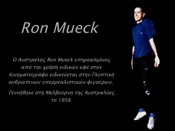 Ron Mueck   Ο Αυστραλός  Ron Mueck  επηρεασμένος από την χρήση ειδικών εφέ στον Κινηματογράφο ειδικεύεται στην Γλυπτική αν...