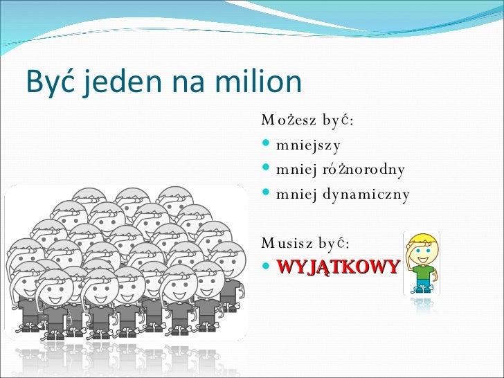 Być jeden na milion <ul><li>Mo żesz być: </li></ul><ul><li>mniejszy </li></ul><ul><li>mniej różnorodny </li></ul><ul><li>m...