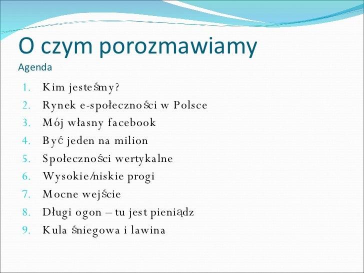 O czym porozmawiamy Agenda <ul><li>Kim jesteśmy? </li></ul><ul><li>Rynek e-społeczności w Polsce </li></ul><ul><li>Mój wła...