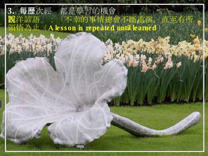 3.  每一次經歷都是學習的機會 西洋諺語說:「不幸的事情總會不斷重演,直至有所領悟為止 ( A lesson is repeated until learned )」。