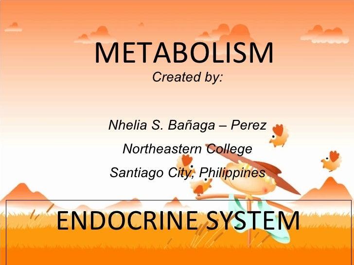 METABOLISM ENDOCRINE SYSTEM Created by: Nhelia S. Bañaga – Perez Northeastern College Santiago City, Philippines