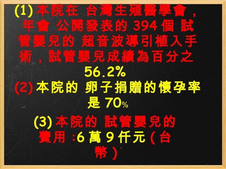 (1) 本院在 台灣生殖醫學會,年會 公開發表的 394 個 試管嬰兒的 超音波導引植入手術,試管嬰兒成績為百分之 56.2% (2) 本院的 卵子捐贈的懷孕率是 70﹪ (3) 本院的試管嬰兒的費用 : 6 萬 9 仟元 ( 台幣 )