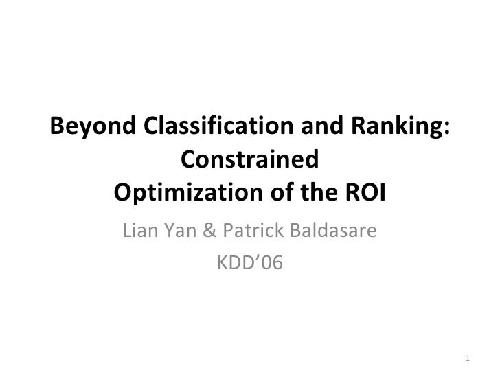 Beyond Classification and Ranking: Constrained Optimization of the ROI Lian Yan & Patrick Baldasare KDD'06