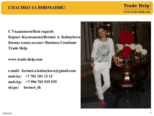 www.trade-help.com 03/02/16 19 СПАСИБО ЗА ВНИМАНИЕ! С Уважением/Best regards Бермет Калмыкова/Bermet A. Kalmykova Бизнес к...