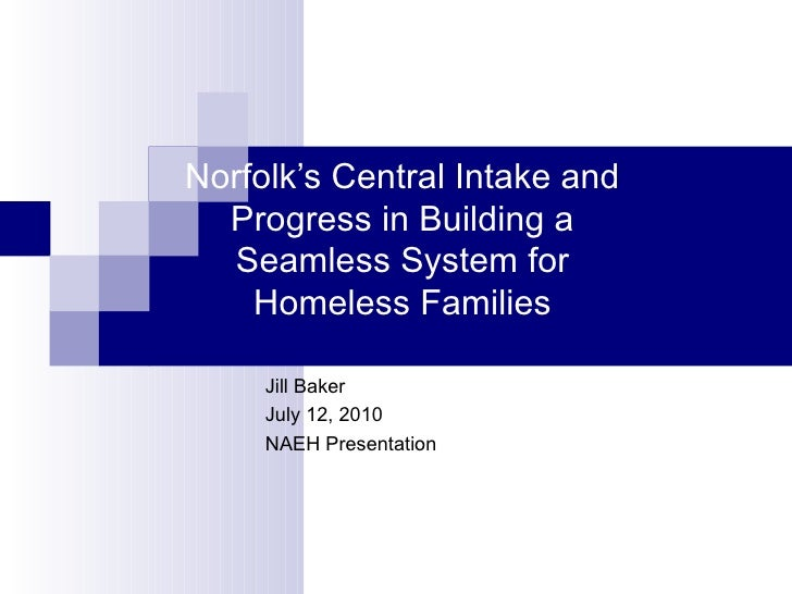 Norfolk's Central Intake and Progress in Building a Seamless System for Homeless Families Jill Baker July 12, 2010 NAEH Pr...