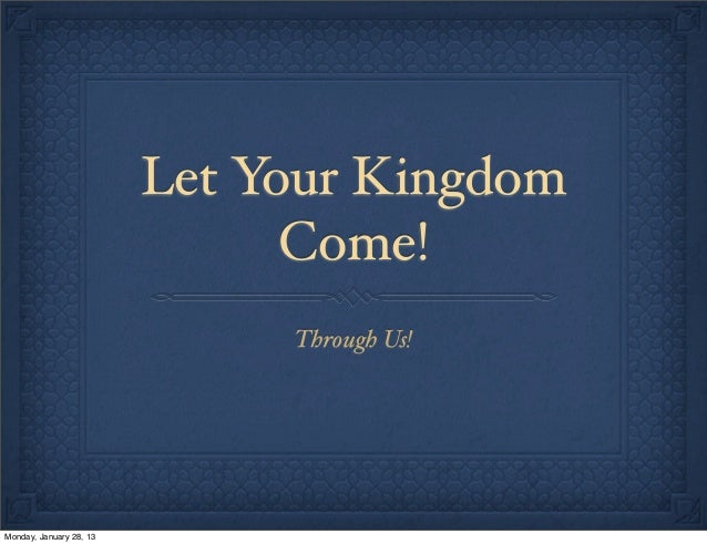 Let Your Kingdom                               Come!                              Through Us!Monday, January 28, 13