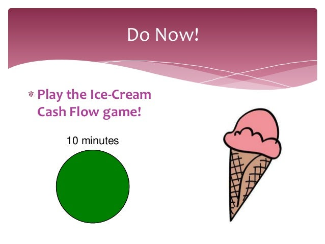 Do Now!Play the Ice-CreamCash Flow game!    10 minutes