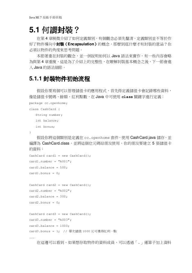Java SE 7   稿 草冊手術技    何謂封裝?5.1 何謂封裝?   在第 4 章稍微介紹了如何定義類別,有個觀念必須先釐清,定義類別並不等於作好了物件導向中封裝(Encapsulation)的概念,那麼到底什麼才有封裝的意涵?你  ...