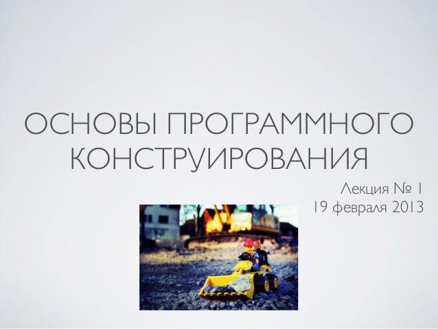 ОСНОВЫ ПРОГРАММНОГО  КОНСТРУИРОВАНИЯ                  Лекция № 1              19 февраля 2013