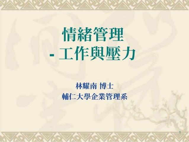 情緒管理- 工作與壓力   林耀南 博士 輔仁大學企業管理系             1