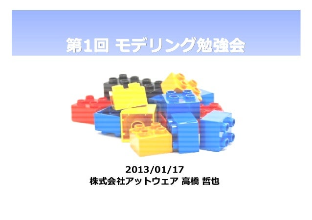 第1回 モデリング勉強会     2013/01/17 株式会社アットウェア 高橋 哲也