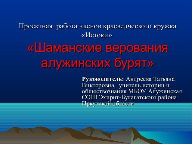 Проектная работа членов краеведческого кружка                  «Истоки»  «Шаманские верования    алужинских бурят»        ...