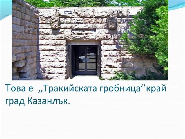 """информацияВ парк """"Тюлбето"""" в Казанлък се намираоригиналът на тракийска гробница от ІV-ІІІ в. пр.Хр., известна като Казанл..."""