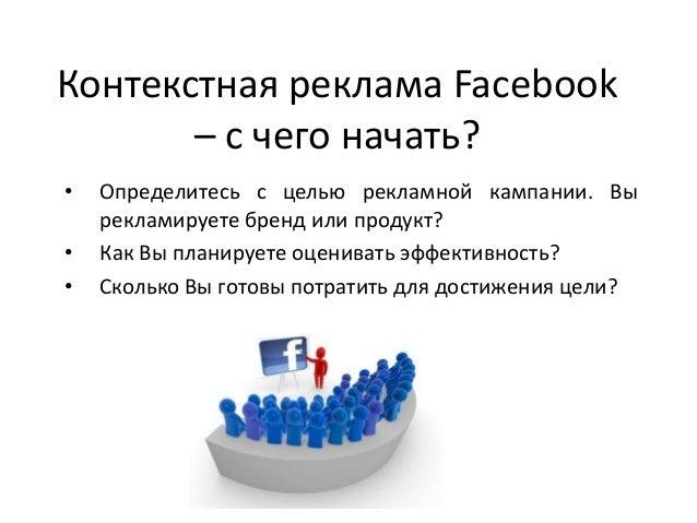 Контекстная реклама Facebook– с чего начать?• Определитесь с целью рекламной кампании. Вырекламируете бренд или продукт?• ...