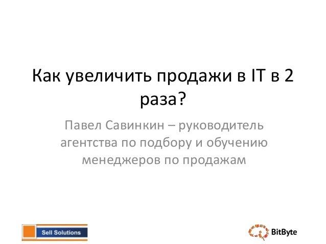 Как увеличить продажи в IT в 2            раза?    Павел Савинкин – руководитель   агентства по подбору и обучению      ме...