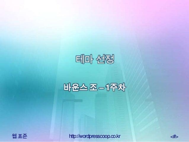 웹표준 http://wordpresscoop.co.kr <#>테마 선정바운스 조 – 1주차