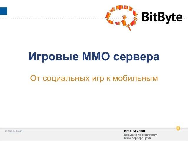 Егор АкуловВедущий программистММО сервера, javaИгровые ММО сервераОт социальных игр к мобильным