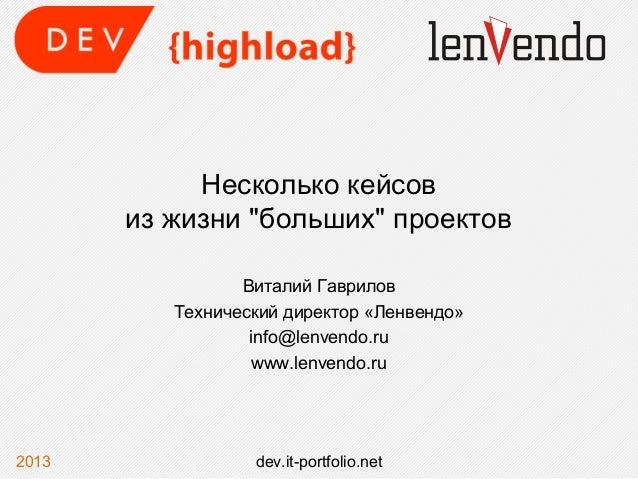 """Несколько кейсовиз жизни """"больших"""" проектовВиталий ГавриловТехнический директор «Ленвендо»info@lenvendo.ruwww.lenvendo.ru2..."""