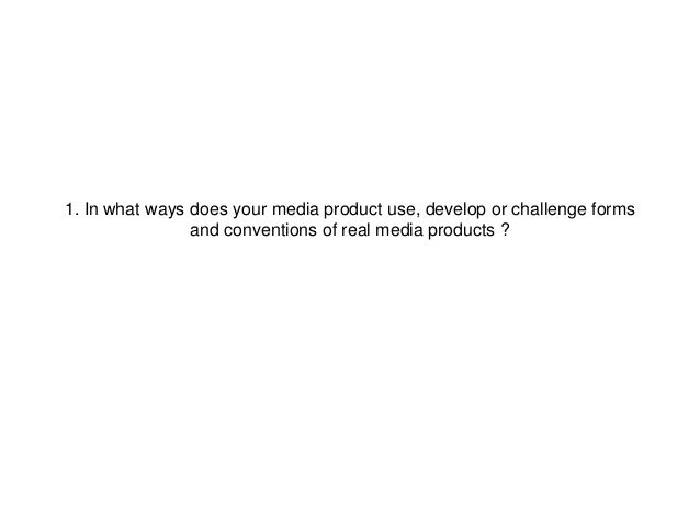 1. In what ways does your media product use, develop or challenge formsand conventions of real media products ?