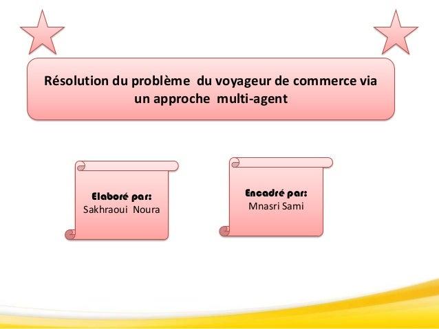 Résolution du problème du voyageur de commerce viaun approche multi-agentElaboré par:Sakhraoui NouraEncadré par:Mnasri Sami