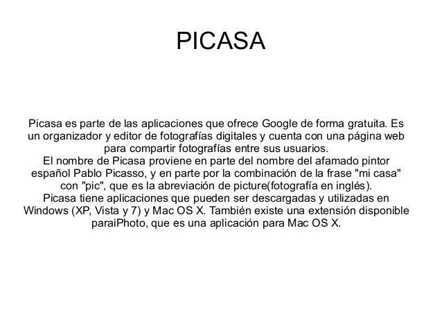 PICASAPicasa es parte de las aplicaciones que ofrece Google de forma gratuita. Esun organizador y editor de fotografías di...