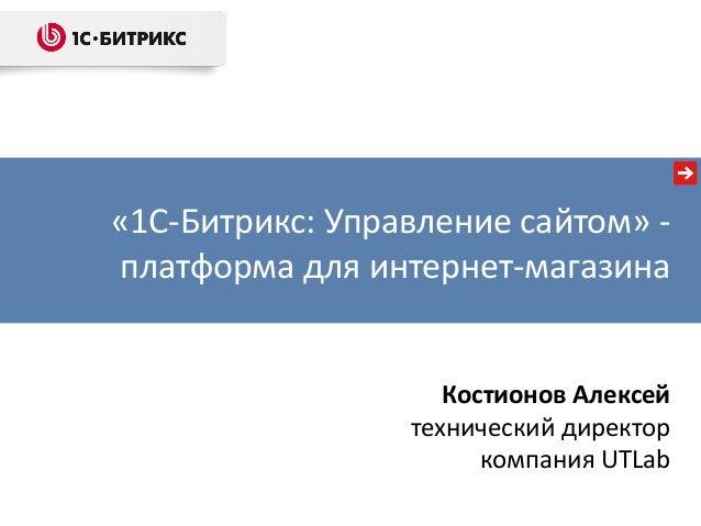 Костионов Алексейтехнический директоркомпания UTLab«1С-Битрикс  Управление  сайтом» -платформа для интернет ... 27cdb79789df2