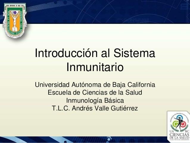 Introducción al Sistema Inmunitario Universidad Autónoma de Baja California Escuela de Ciencias de la Salud Inmunología Bá...