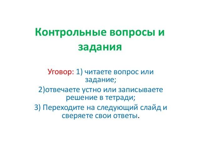 Контрольные вопросы и задания Уговор: 1) читаете вопрос или задание; 2)отвечаете устно или записываете решение в тетради; ...