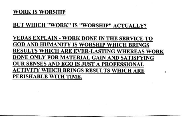 WORK IS WORSHIP BUT WHICH ''WORK'' IS ''WORSHIP'' ACTUALLY? VEDAS BXPLAIN. WORK DONE IN THE SERVICE TO GOD AND HUMANITY IS...