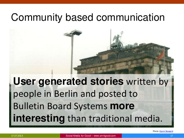 Community based communication 17.07.2013 17Social Media for Good – www.sm4good.com Photo: Gavin Steward User generated sto...