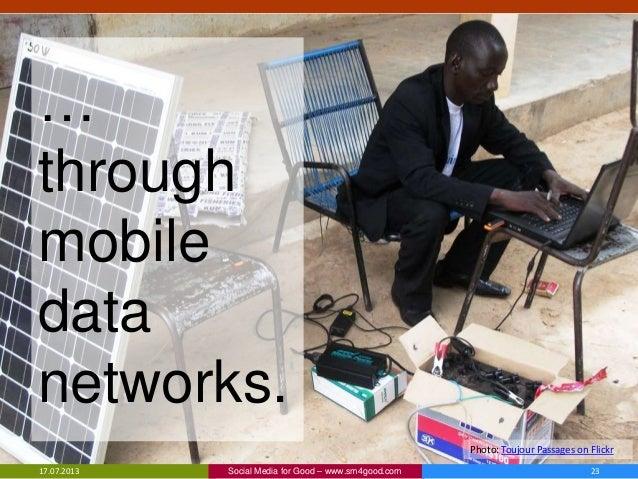 17.07.2013 23Social Media for Good – www.sm4good.com Photo: Toujour Passages on Flickr … through mobile data networks.