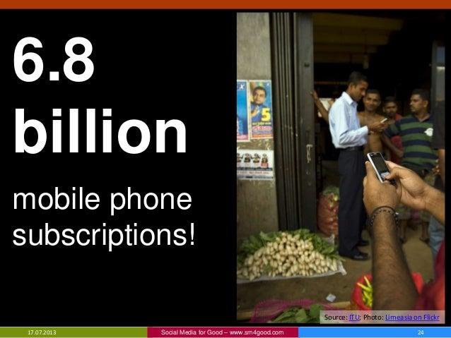 17.07.2013 Social Media for Good – www.sm4good.com 24 6.8 billion mobile phone subscriptions! Source: ITU; Photo: Lirneasi...